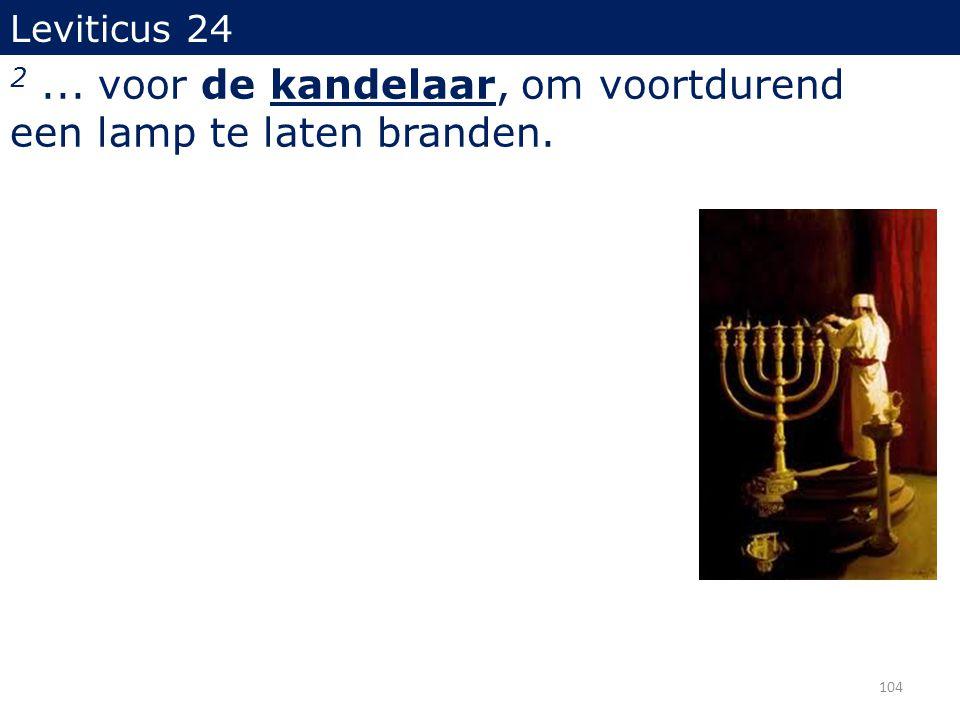 104 2... voor de kandelaar, om voortdurend een lamp te laten branden. Leviticus 24