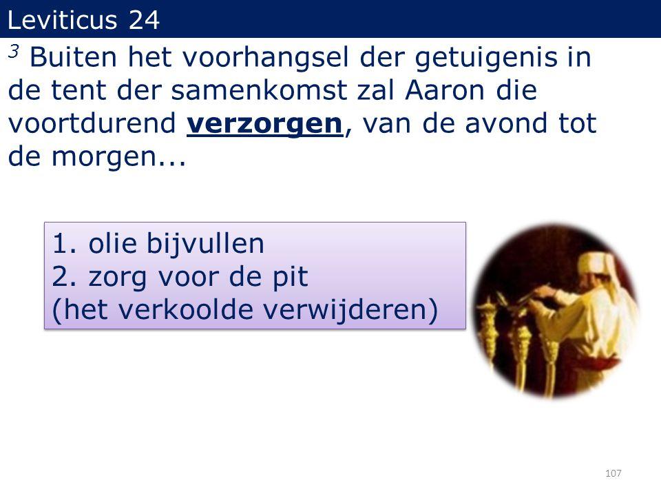 3 Buiten het voorhangsel der getuigenis in de tent der samenkomst zal Aaron die voortdurend verzorgen, van de avond tot de morgen... 1. olie bijvullen
