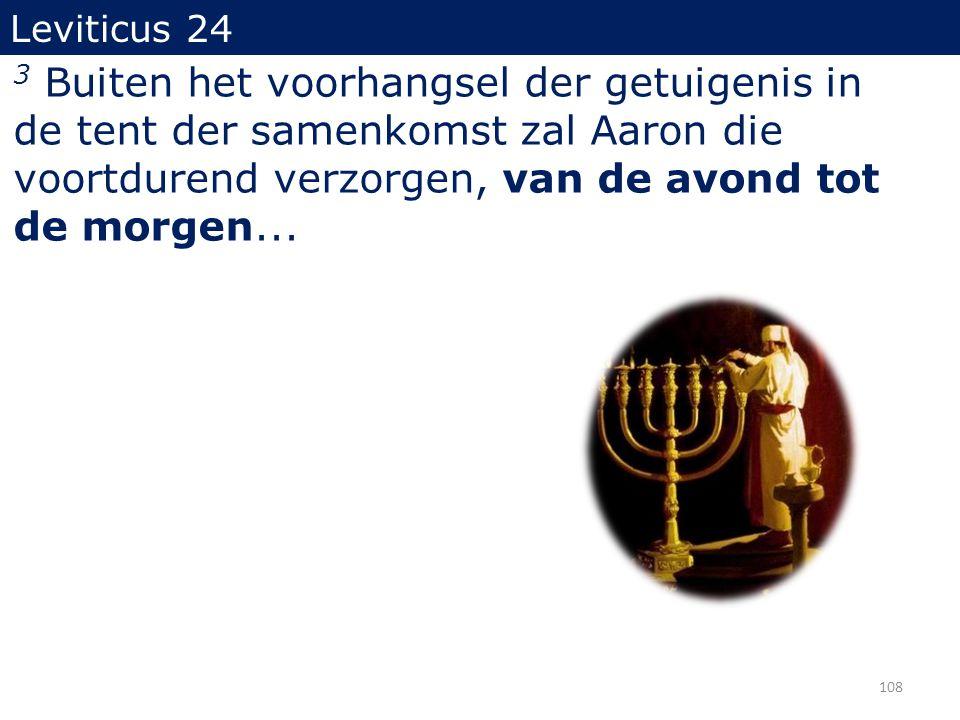 3 Buiten het voorhangsel der getuigenis in de tent der samenkomst zal Aaron die voortdurend verzorgen, van de avond tot de morgen... 108 Leviticus 24