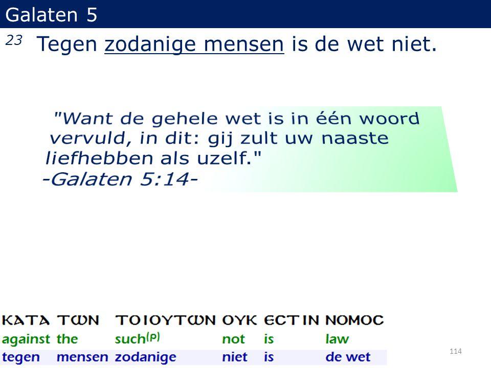23 Tegen zodanige mensen is de wet niet. Galaten 5 114