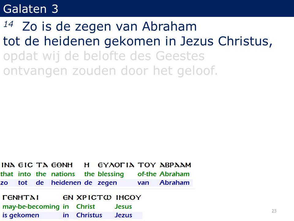 Galaten 3 14 Zo is de zegen van Abraham tot de heidenen gekomen in Jezus Christus, opdat wij de belofte des Geestes ontvangen zouden door het geloof.