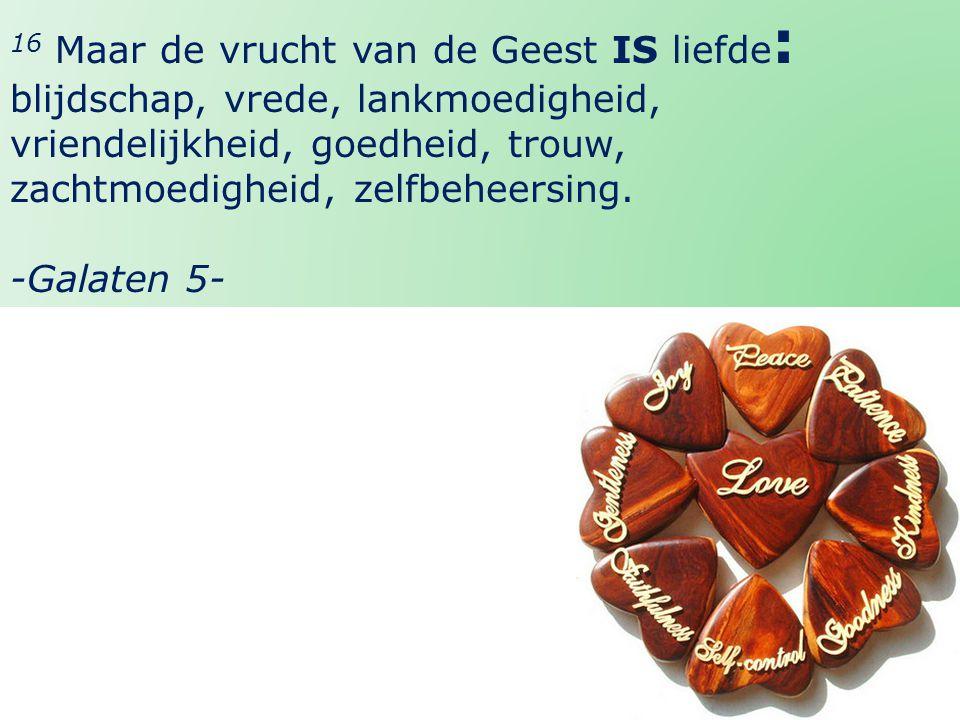 40 22 -Galaten 5- 16 Maar de vrucht van de Geest IS liefde : blijdschap, vrede, lankmoedigheid, vriendelijkheid, goedheid, trouw, zachtmoedigheid, zel