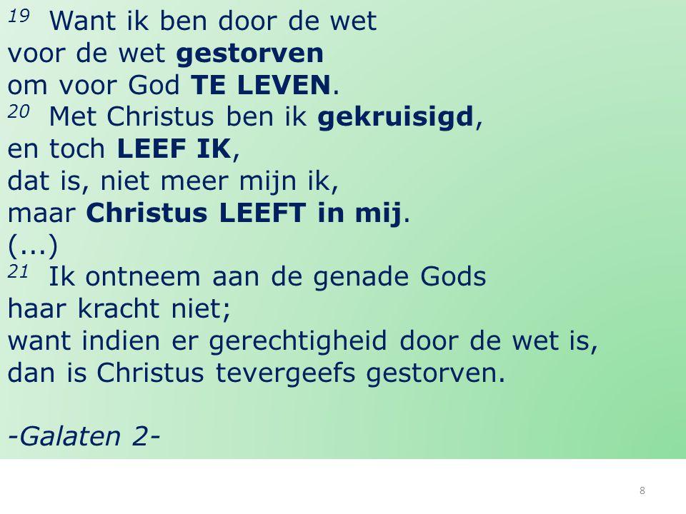 8 19 Want ik ben door de wet voor de wet gestorven om voor God TE LEVEN. 20 Met Christus ben ik gekruisigd, en toch LEEF IK, dat is, niet meer mijn ik