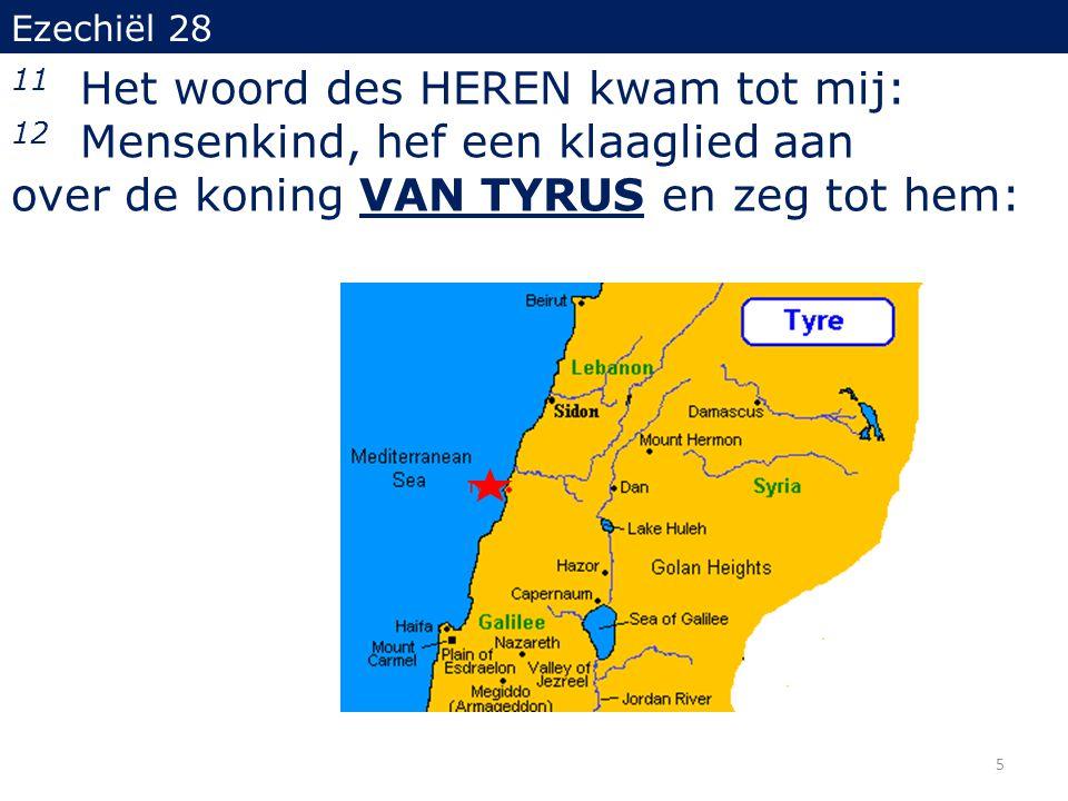 Ezechiël 28 11 Het woord des HEREN kwam tot mij: 12 Mensenkind, hef een klaaglied aan over de koning VAN TYRUS en zeg tot hem: 5