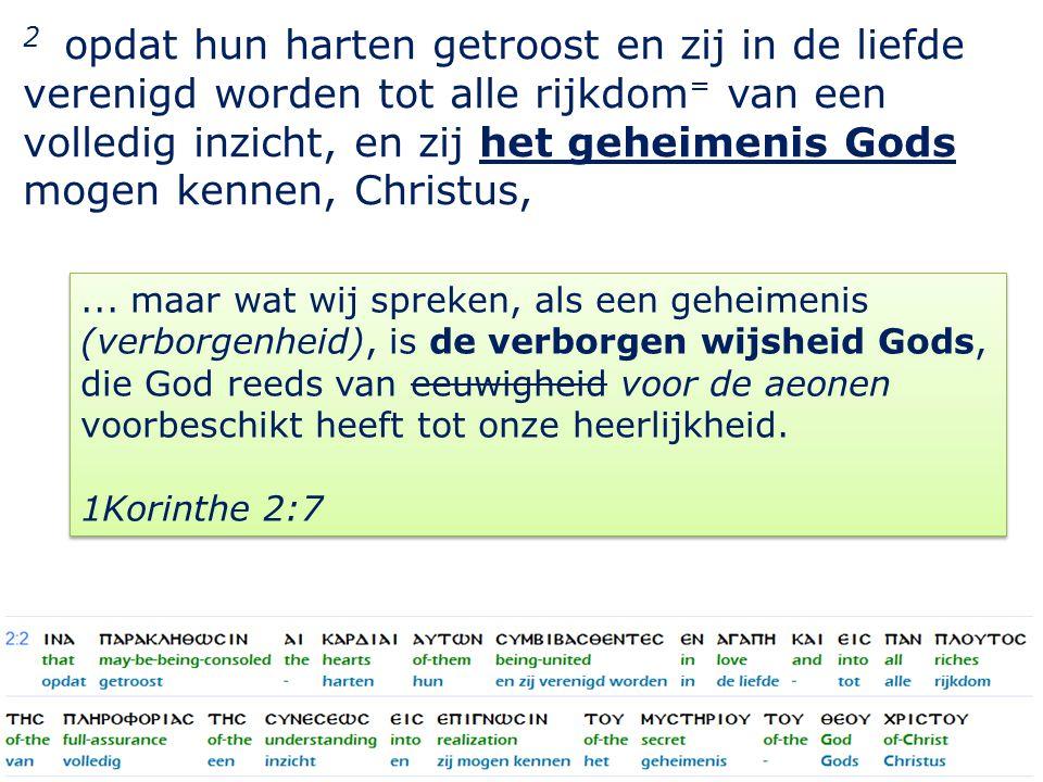 15 2 opdat hun harten getroost en zij in de liefde verenigd worden tot alle rijkdom = van een volledig inzicht, en zij het geheimenis Gods mogen kennen, Christus,...