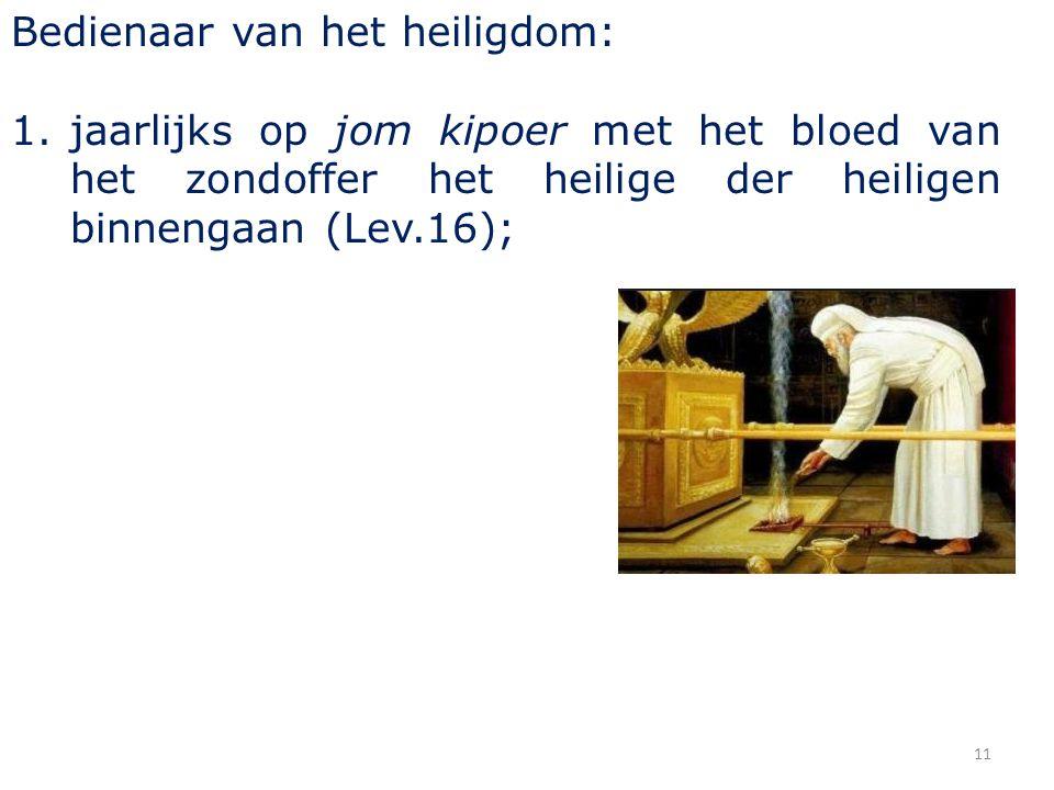 11 Bedienaar van het heiligdom: 1.jaarlijks op jom kipoer met het bloed van het zondoffer het heilige der heiligen binnengaan (Lev.16);