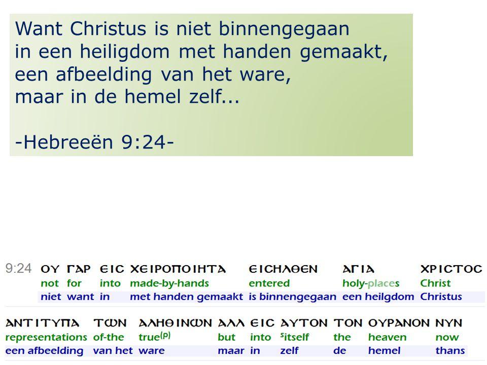 16 Want Christus is niet binnengegaan in een heiligdom met handen gemaakt, een afbeelding van het ware, maar in de hemel zelf...