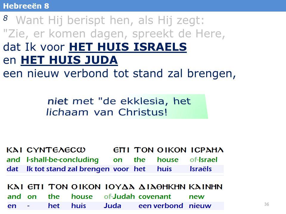 36 Hebreeën 8 8 Want Hij berispt hen, als Hij zegt: Zie, er komen dagen, spreekt de Here, dat Ik voor HET HUIS ISRAELS en HET HUIS JUDA een nieuw verbond tot stand zal brengen,