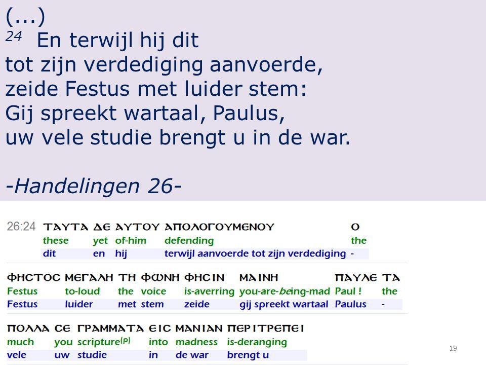 (...) 24 En terwijl hij dit tot zijn verdediging aanvoerde, zeide Festus met luider stem: Gij spreekt wartaal, Paulus, uw vele studie brengt u in de war.