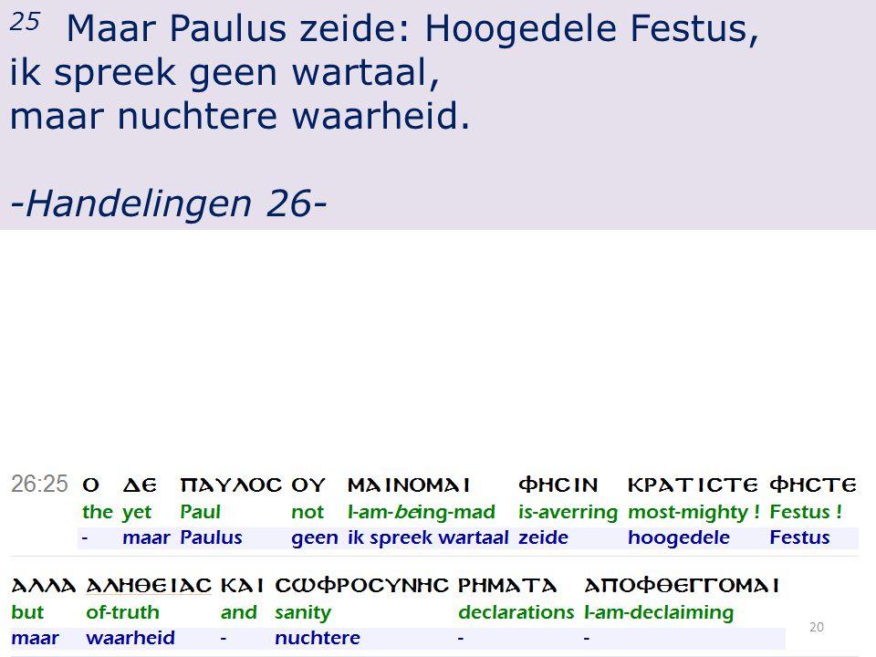 25 Maar Paulus zeide: Hoogedele Festus, ik spreek geen wartaal, maar nuchtere waarheid.