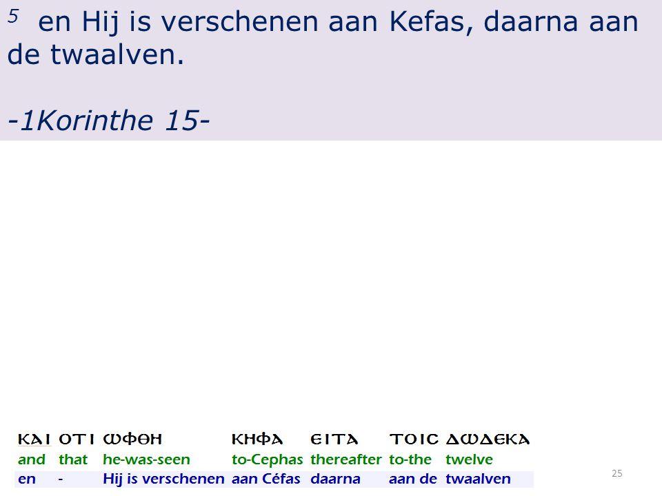 5 en Hij is verschenen aan Kefas, daarna aan de twaalven. -1Korinthe 15- 25