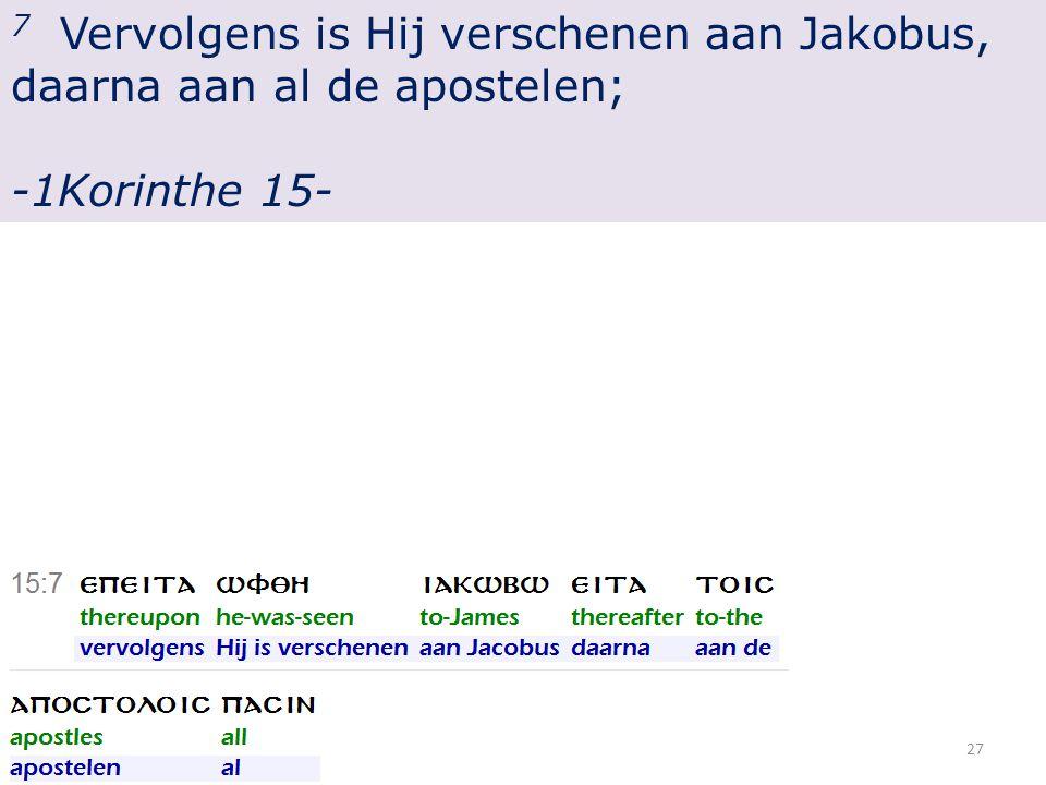 7 Vervolgens is Hij verschenen aan Jakobus, daarna aan al de apostelen; -1Korinthe 15- 27
