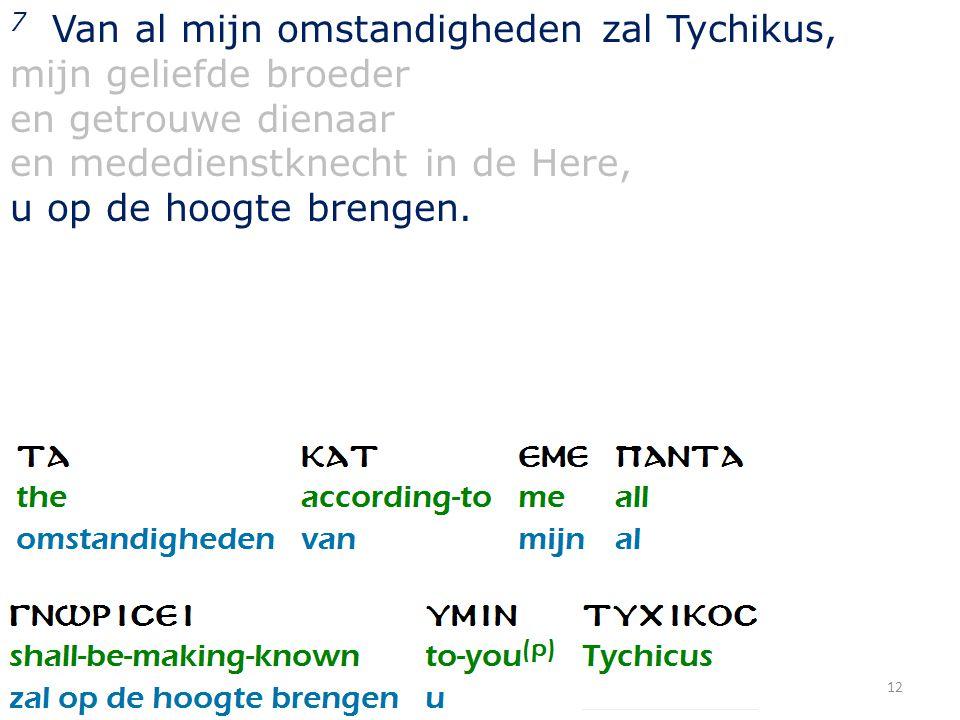 12 7 Van al mijn omstandigheden zal Tychikus, mijn geliefde broeder en getrouwe dienaar en mededienstknecht in de Here, u op de hoogte brengen.