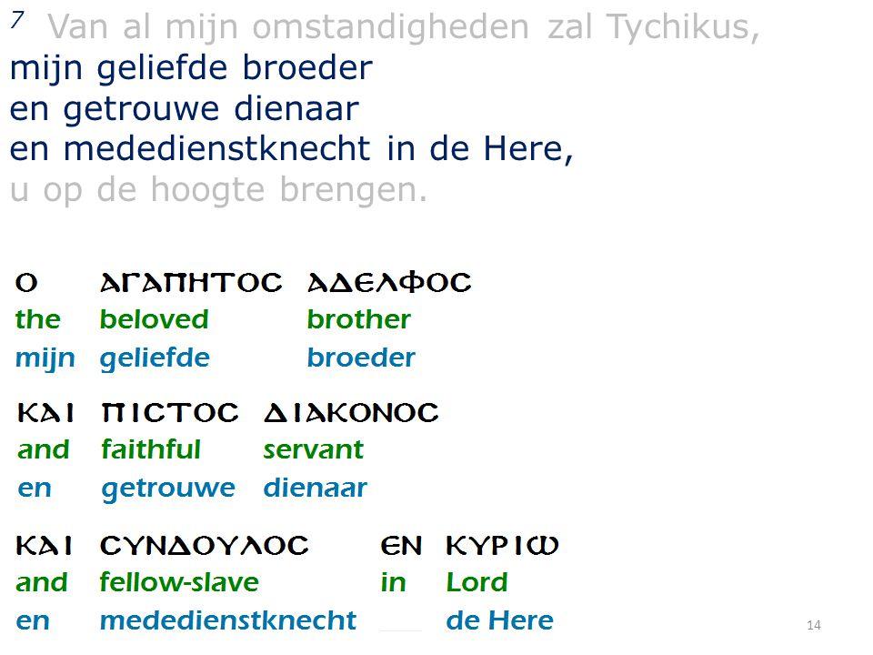 14 7 Van al mijn omstandigheden zal Tychikus, mijn geliefde broeder en getrouwe dienaar en mededienstknecht in de Here, u op de hoogte brengen.
