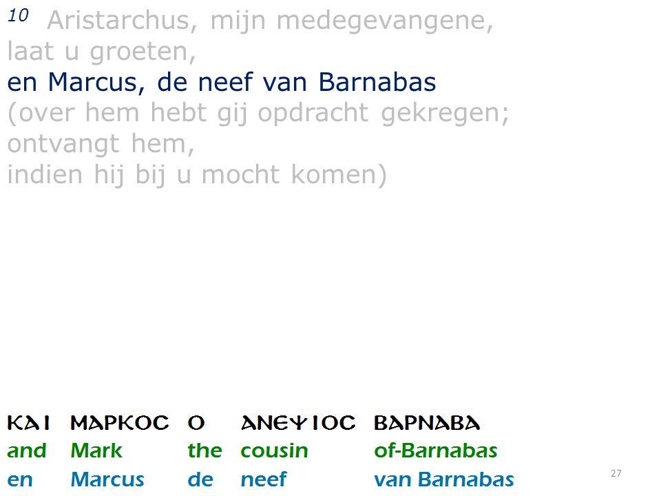 27 10 Aristarchus, mijn medegevangene, laat u groeten, en Marcus, de neef van Barnabas (over hem hebt gij opdracht gekregen; ontvangt hem, indien hij bij u mocht komen)