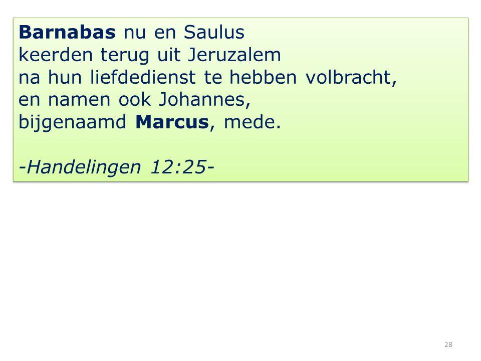 28 Barnabas nu en Saulus keerden terug uit Jeruzalem na hun liefdedienst te hebben volbracht, en namen ook Johannes, bijgenaamd Marcus, mede.
