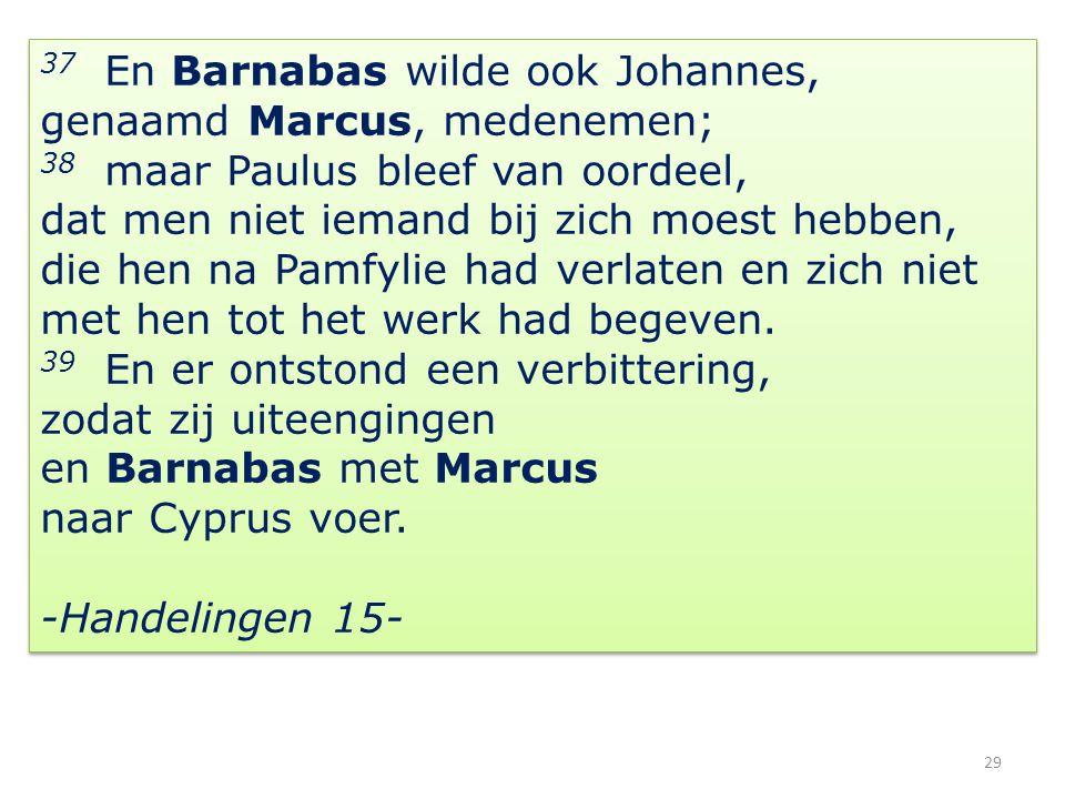 29 37 En Barnabas wilde ook Johannes, genaamd Marcus, medenemen; 38 maar Paulus bleef van oordeel, dat men niet iemand bij zich moest hebben, die hen na Pamfylie had verlaten en zich niet met hen tot het werk had begeven.