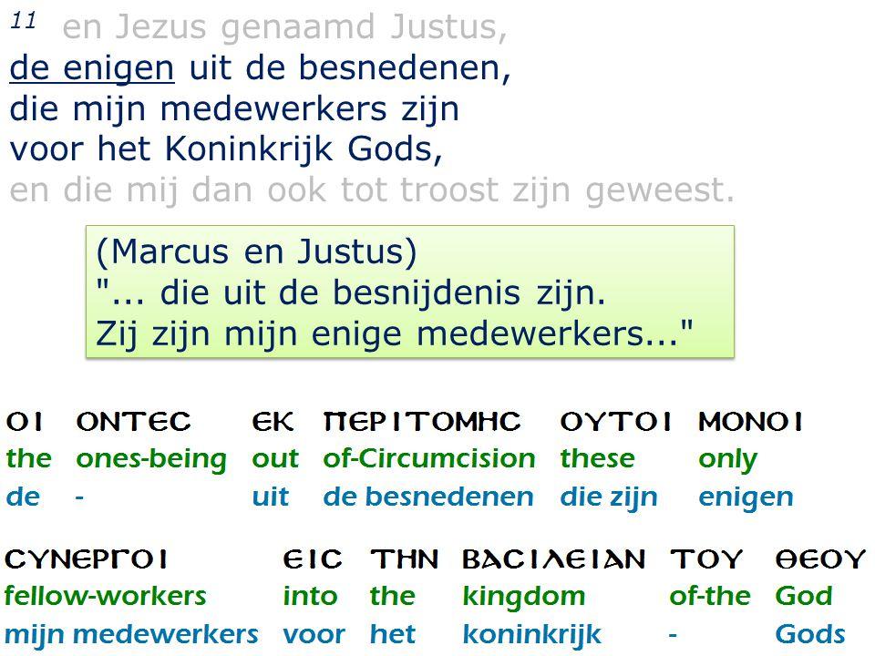 34 11 en Jezus genaamd Justus, de enigen uit de besnedenen, die mijn medewerkers zijn voor het Koninkrijk Gods, en die mij dan ook tot troost zijn geweest.