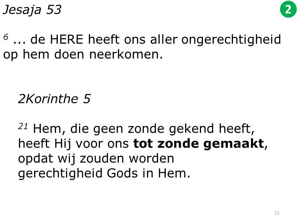 Jesaja 53 6... de HERE heeft ons aller ongerechtigheid op hem doen neerkomen. 2Korinthe 5 21 Hem, die geen zonde gekend heeft, heeft Hij voor ons tot