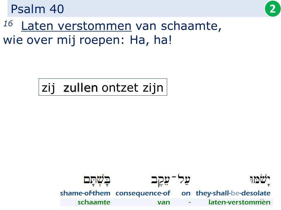 Psalm 40 16 Laten verstommen van schaamte, wie over mij roepen: Ha, ha! zullen zij zullen ontzet zijn 2 15