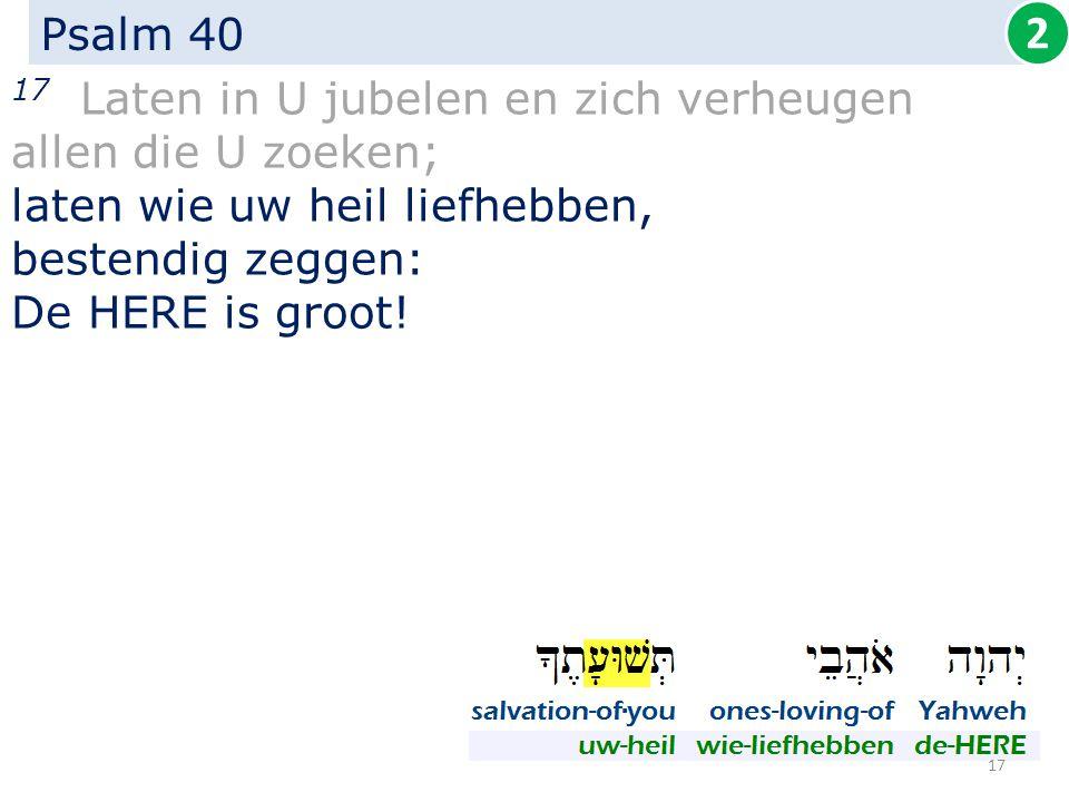 Psalm 40 17 Laten in U jubelen en zich verheugen allen die U zoeken; laten wie uw heil liefhebben, bestendig zeggen: De HERE is groot! 2 17