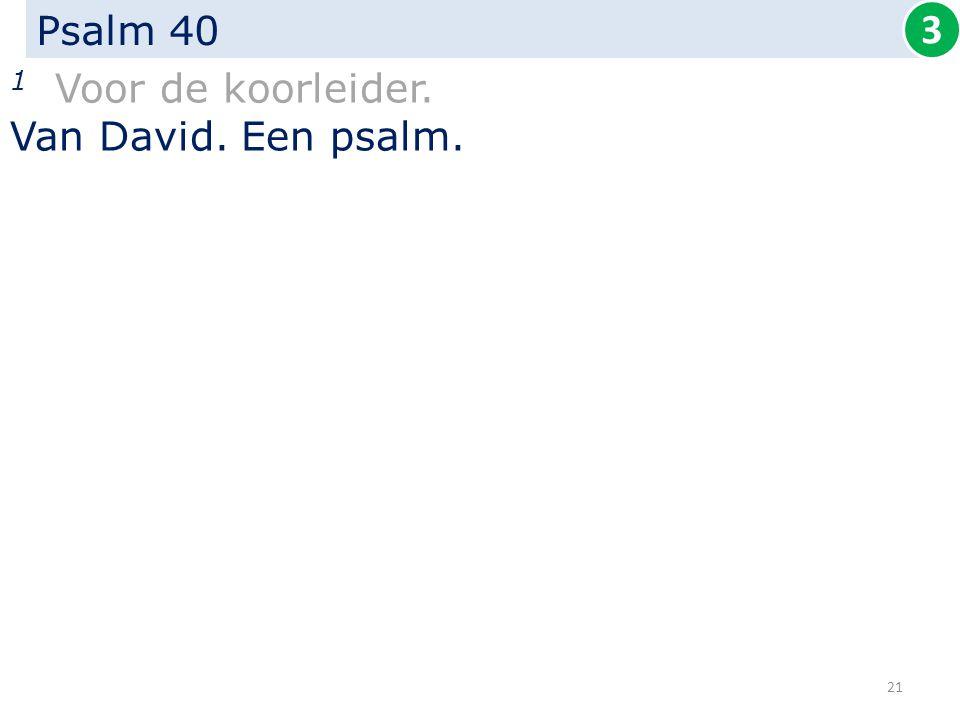 Psalm 40 1 Voor de koorleider. Van David. Een psalm. 3 21