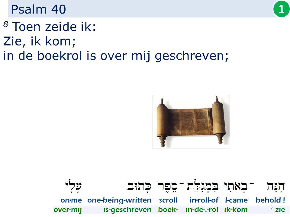 Psalm 40 8 Toen zeide ik: Zie, ik kom; in de boekrol is over mij geschreven; 1 5