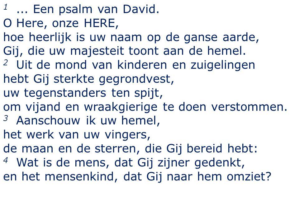 1... Een psalm van David. O Here, onze HERE, hoe heerlijk is uw naam op de ganse aarde, Gij, die uw majesteit toont aan de hemel. 2 Uit de mond van ki