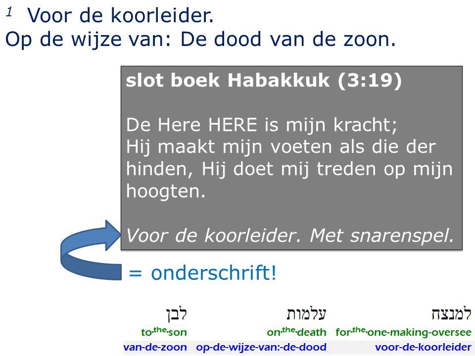 1 Voor de koorleider. Op de wijze van: De dood van de zoon. slot boek Habakkuk (3:19) De Here HERE is mijn kracht; Hij maakt mijn voeten als die der h