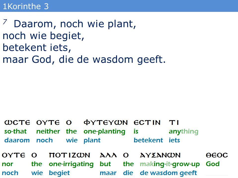 1Korinthe 3 7 Daarom, noch wie plant, noch wie begiet, betekent iets, maar God, die de wasdom geeft.