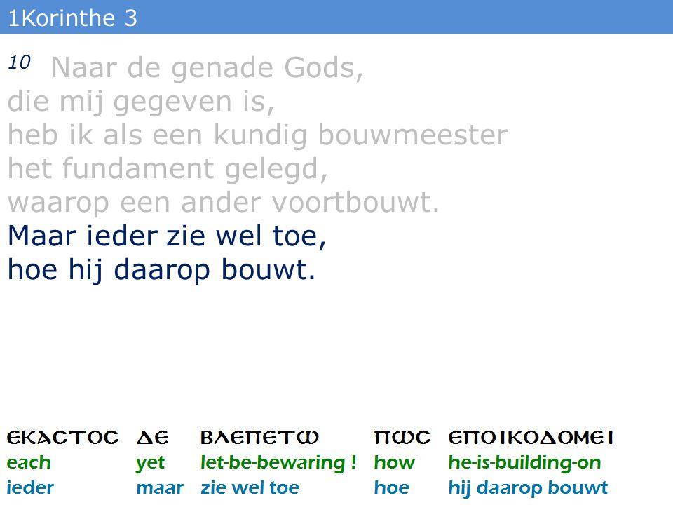 1Korinthe 3 10 Naar de genade Gods, die mij gegeven is, heb ik als een kundig bouwmeester het fundament gelegd, waarop een ander voortbouwt.