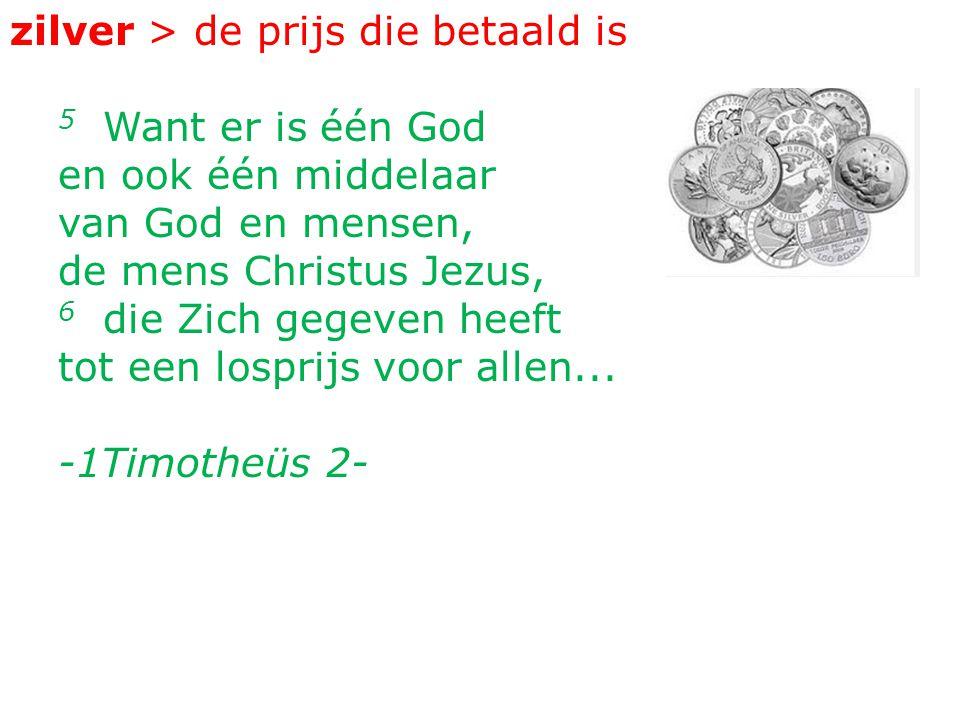 zilver > de prijs die betaald is 5 Want er is één God en ook één middelaar van God en mensen, de mens Christus Jezus, 6 die Zich gegeven heeft tot een losprijs voor allen...