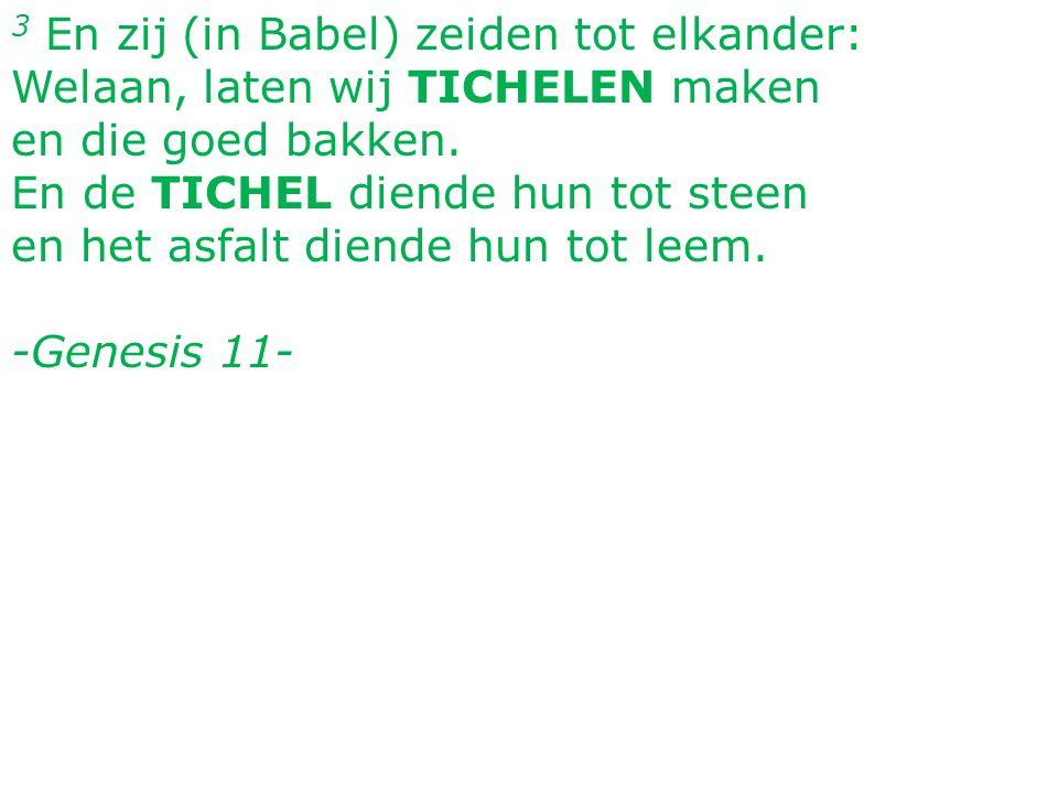 3 En zij (in Babel) zeiden tot elkander: Welaan, laten wij TICHELEN maken en die goed bakken.