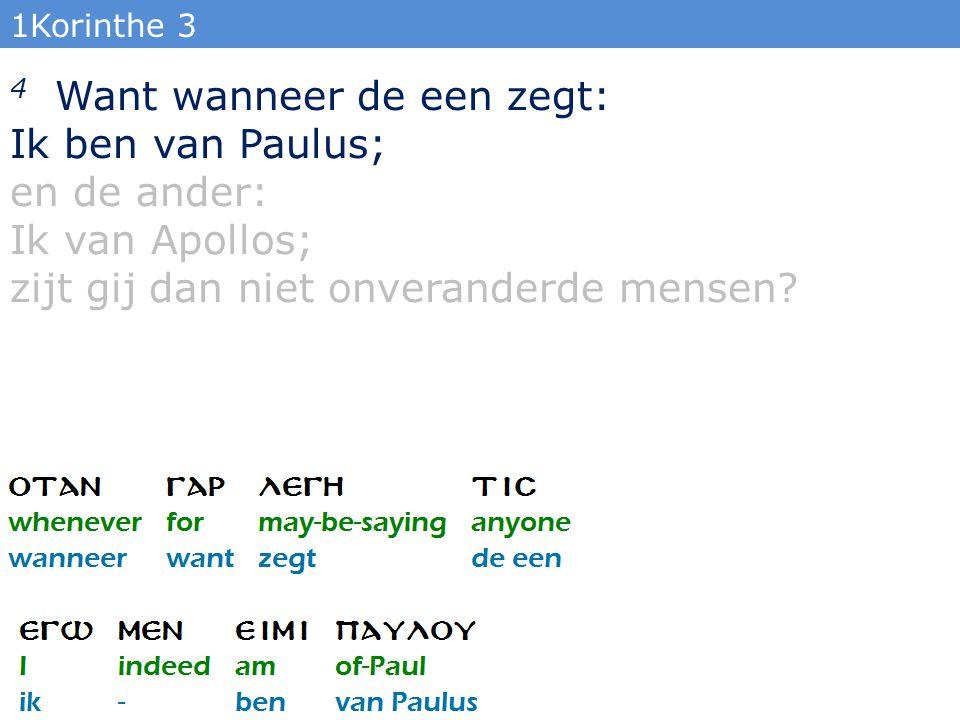 1Korinthe 3 4 Want wanneer de een zegt: Ik ben van Paulus; en de ander: Ik van Apollos; zijt gij dan niet onveranderde mensen