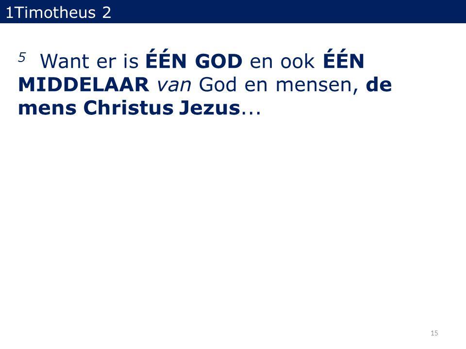 5 Want er is ÉÉN GOD en ook ÉÉN MIDDELAAR van God en mensen, de mens Christus Jezus... 1Timotheus 2 15
