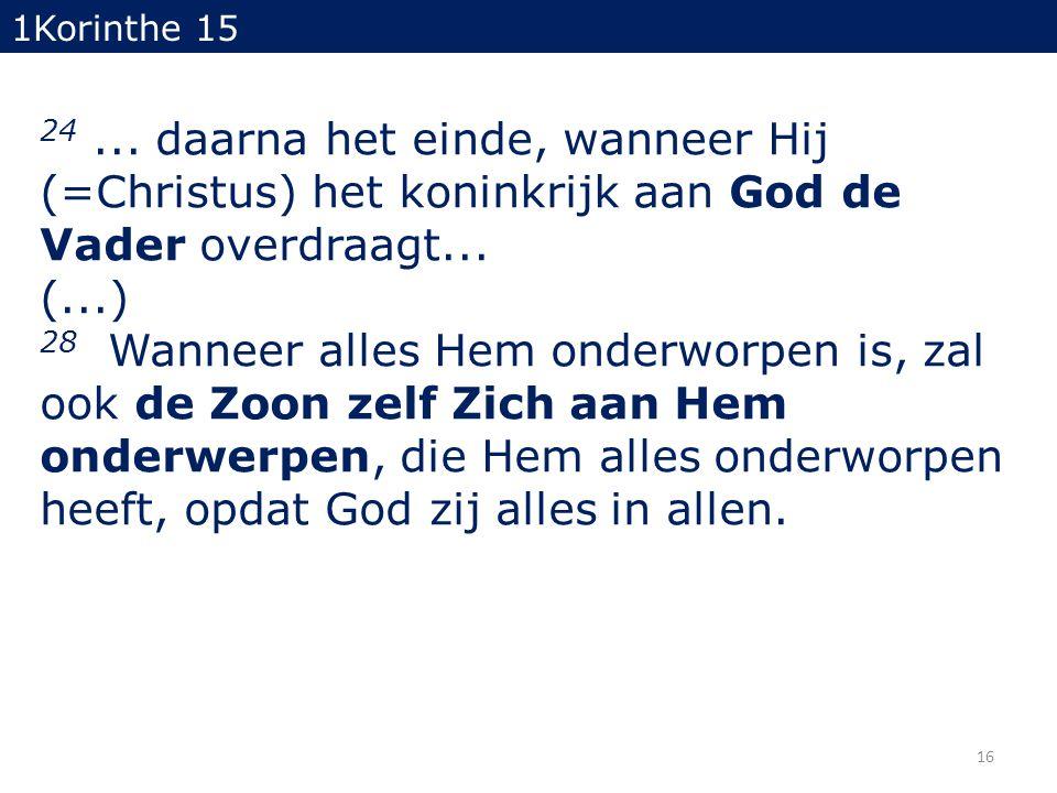 24... daarna het einde, wanneer Hij (=Christus) het koninkrijk aan God de Vader overdraagt... (...) 28 Wanneer alles Hem onderworpen is, zal ook de Zo