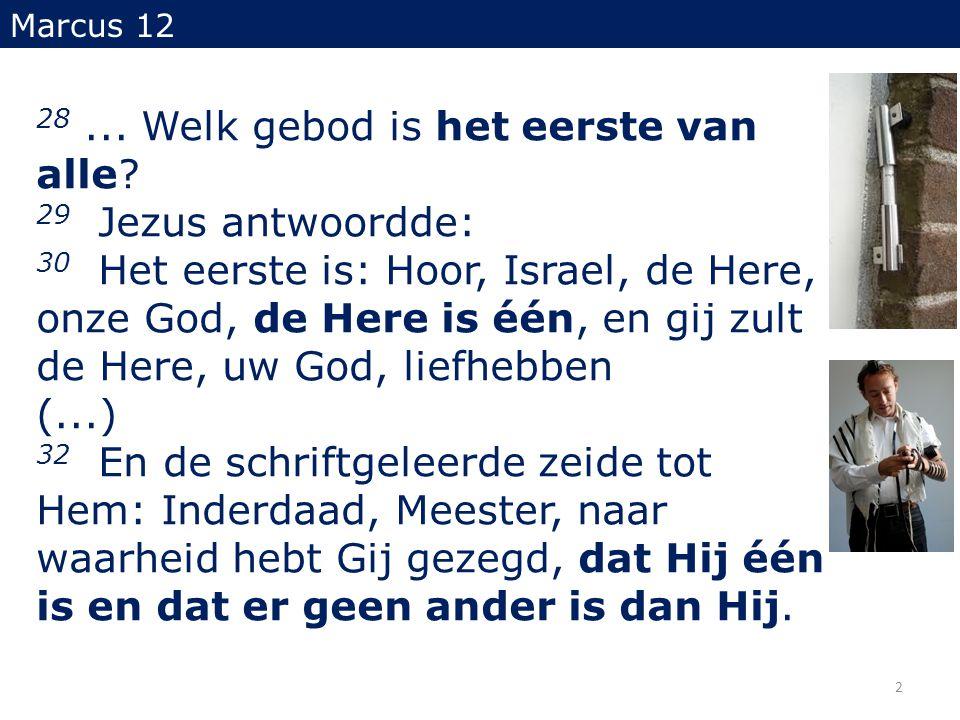 28... Welk gebod is het eerste van alle? 29 Jezus antwoordde: 30 Het eerste is: Hoor, Israel, de Here, onze God, de Here is één, en gij zult de Here,