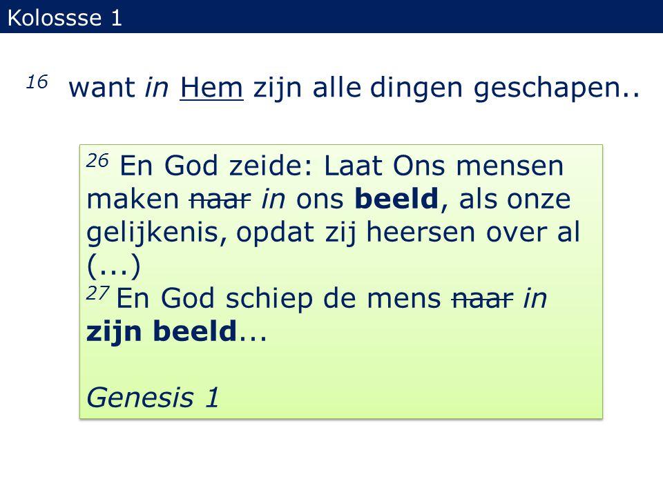 16 want in Hem zijn alle dingen geschapen.. Kolossse 1 26 En God zeide: Laat Ons mensen maken naar in ons beeld, als onze gelijkenis, opdat zij heerse