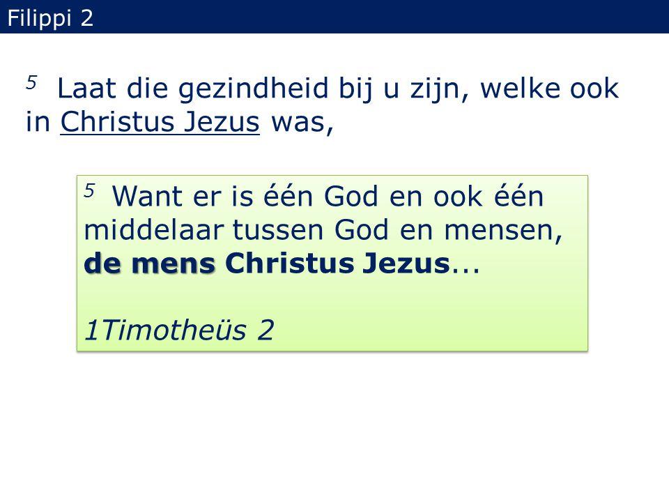 5 Laat die gezindheid bij u zijn, welke ook in Christus Jezus was, Filippi 2 de mens 5 Want er is één God en ook één middelaar tussen God en mensen, d
