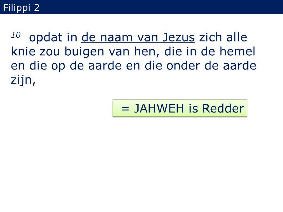 10 opdat in de naam van Jezus zich alle knie zou buigen van hen, die in de hemel en die op de aarde en die onder de aarde zijn, Filippi 2 = JAHWEH is