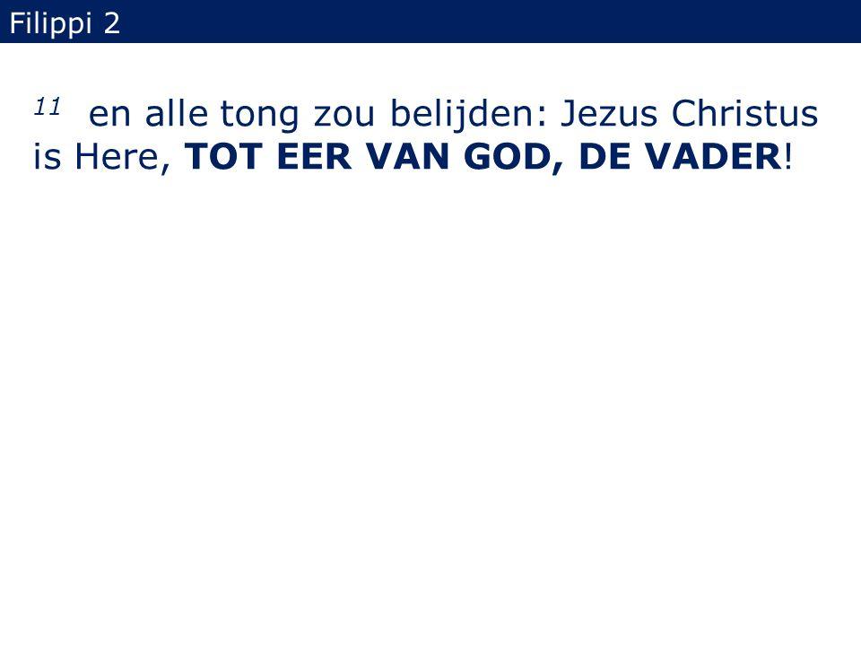 11 en alle tong zou belijden: Jezus Christus is Here, TOT EER VAN GOD, DE VADER! Filippi 2