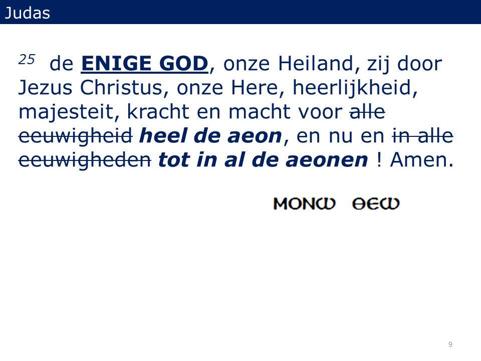 25 de ENIGE GOD, onze Heiland, zij door Jezus Christus, onze Here, heerlijkheid, majesteit, kracht en macht voor alle eeuwigheid heel de aeon, en nu e