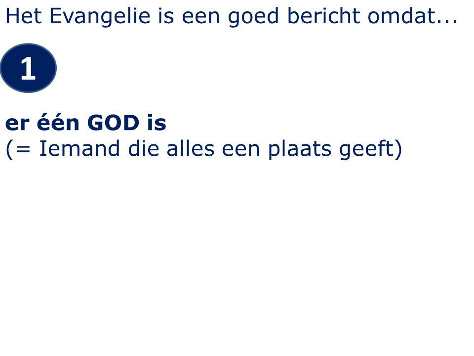 Het Evangelie is een goed bericht omdat... 1 er één GOD is (= Iemand die alles een plaats geeft)