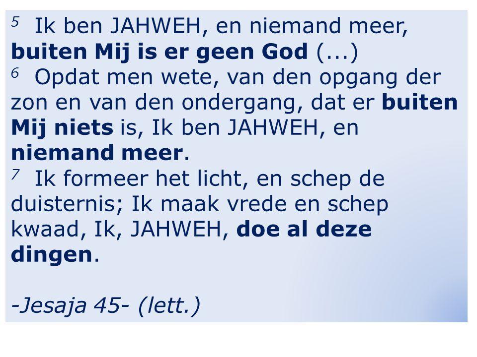 5 Ik ben JAHWEH, en niemand meer, buiten Mij is er geen God (...) 6 Opdat men wete, van den opgang der zon en van den ondergang, dat er buiten Mij niets is, Ik ben JAHWEH, en niemand meer.
