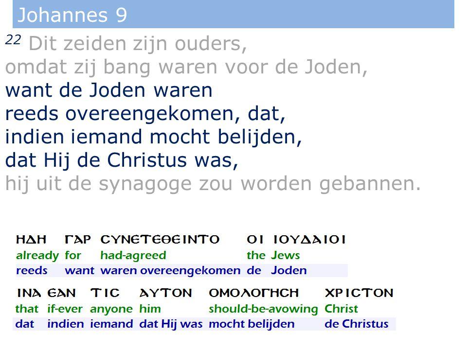 Johannes 9 22 Dit zeiden zijn ouders, omdat zij bang waren voor de Joden, want de Joden waren reeds overeengekomen, dat, indien iemand mocht belijden, dat Hij de Christus was, hij uit de synagoge zou worden gebannen.