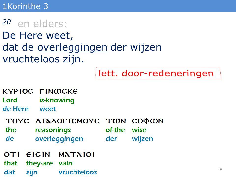 1Korinthe 3 20 en elders: De Here weet, dat de overleggingen der wijzen vruchteloos zijn. 18