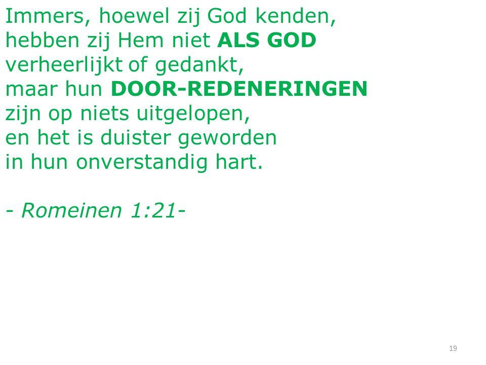 19 Immers, hoewel zij God kenden, hebben zij Hem niet ALS GOD verheerlijkt of gedankt, maar hun DOOR-REDENERINGEN zijn op niets uitgelopen, en het is duister geworden in hun onverstandig hart.