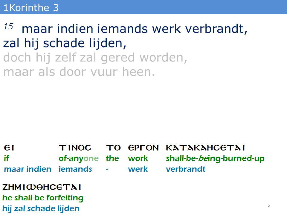 1Korinthe 3 15 maar indien iemands werk verbrandt, zal hij schade lijden, doch hij zelf zal gered worden, maar als door vuur heen.