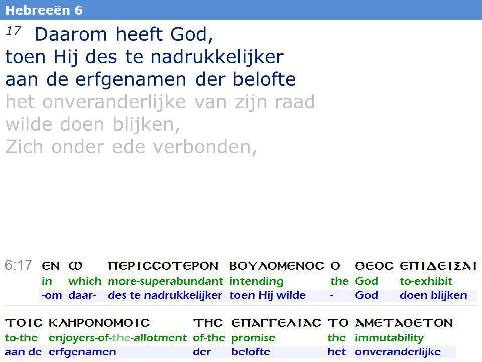15 17 Daarom heeft God, toen Hij des te nadrukkelijker aan de erfgenamen der belofte het onveranderlijke van zijn raad wilde doen blijken, Zich onder ede verbonden, Hebreeën 6