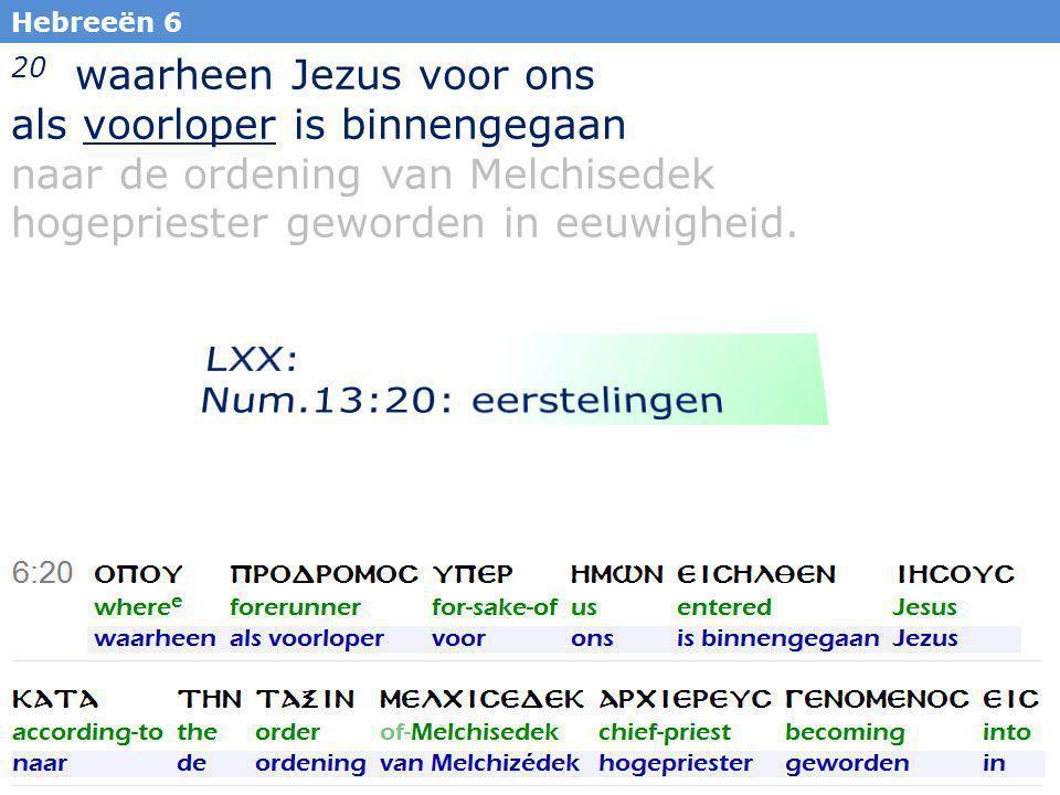 33 20 waarheen Jezus voor ons als voorloper is binnengegaan naar de ordening van Melchisedek hogepriester geworden in eeuwigheid.